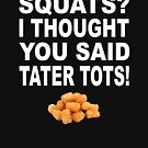 Squats? I thought you said tater tots by goodtogotees