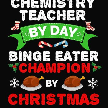 Chemistry teacher by day Binge Eater by Christmas Xmas by losttribe