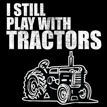 Tractor Funny Design - I Still Play With Tractors by kudostees