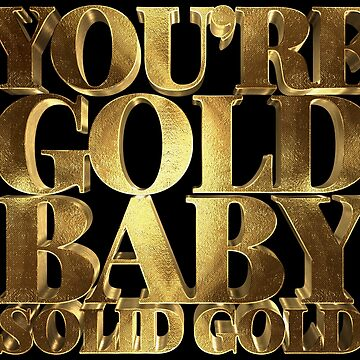 You are Gold Baby, Solid Gold  by Under-TheTable