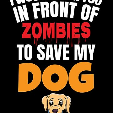 I would throw you infront of zombies to keep my dog ​​safe by IchliebeT-Shirt