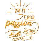 Do It With Passion or Not At All by BekkaCampbell