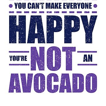 Avocado Lover Can't Make Everyone Happy You're Not an Avacado by KanigMarketplac