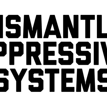 dismantle oppressive systems by katrinawaffles