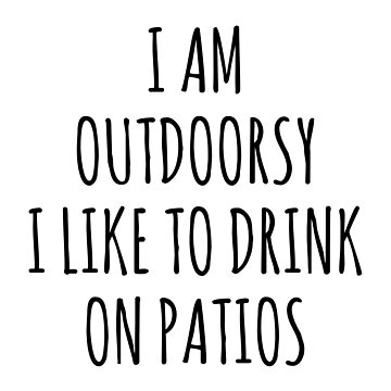 I AM OUTDOORSY I LIKE TO DRINK ON PATIOS by limitlezz
