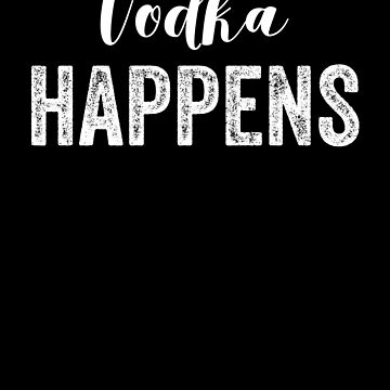 Vodka Happens Alcohol by with-care