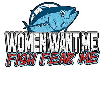 Women Want Me Fish Fear Me by dreamhustle
