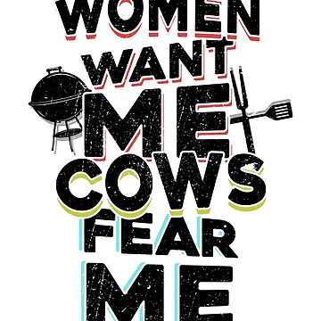 Women Want Me Cows Fear Me by dreamhustle