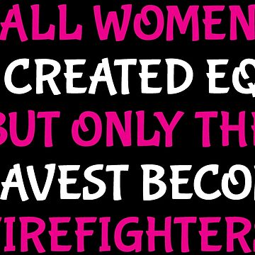 All Women Created Equal Bravest Firefighter Shirt by zcecmza