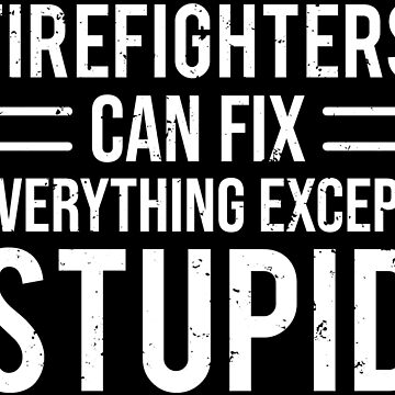 Funny Firefighters Stupid Humor Sarcastic T-shirt by zcecmza