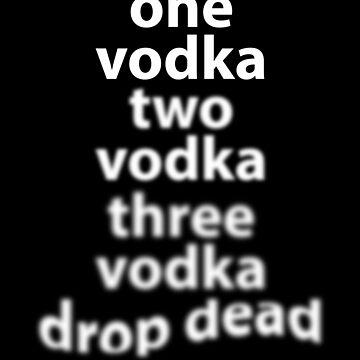 One Vodka Two Vodka Three Vodka Drop Dead by mBshirts