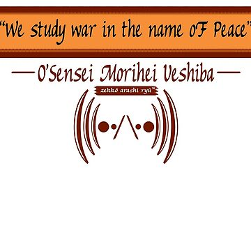 """We study war in the name of Peace"" ~ O'Sensei Morihei Ueshiba by zekkoarashiryu"