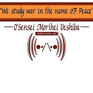 """We study war in the name of Peace"" ~ O'Sensei Morihei Ueshiba by zekkoarashiryu"