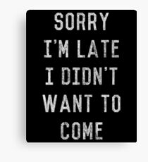 Sorry I'm Late I Didn't Want to Come Canvas Print