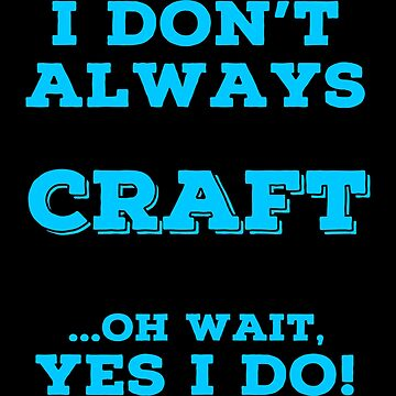 Always Crafting T Shirts. Awesome Gifts for Crafters. by Bronby