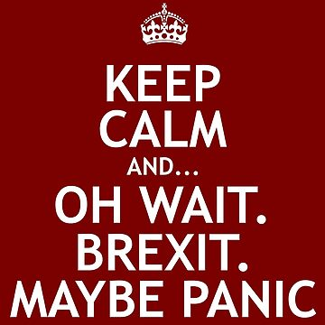 Keep Calm And... Oh Wait. Brexit. Maybe Panic by JezWeCan