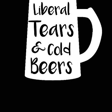 Politics Liberal Tears and Cold Beers Funny Conservative Beer Drinker by stacyanne324