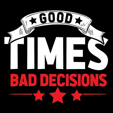 Good times Bad decisions by GeschenkIdee