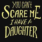 You Can't Scare Me I Have A Daughter  by Tigarlily