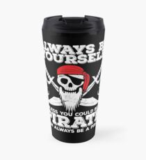 Pirate Funny Design - Always Be Yourself Unless You Could Be A Pirate Then Always Be A Pirate Travel Mug
