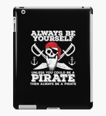 Pirate Funny Design - Always Be Yourself Unless You Could Be A Pirate Then Always Be A Pirate iPad Case/Skin
