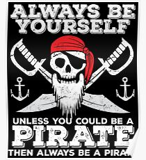 Pirate Funny Design - Always Be Yourself Unless You Could Be A Pirate Then Always Be A Pirate Poster