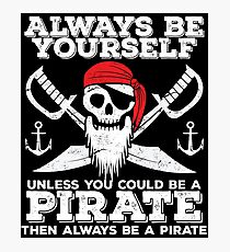 Pirate Funny Design - Always Be Yourself Unless You Could Be A Pirate Then Always Be A Pirate Photographic Print
