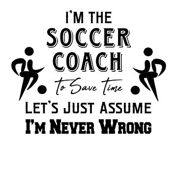 I'm The Soccer Coach - To Save Time Let's Just Assume I'm Never Wrong by design2try