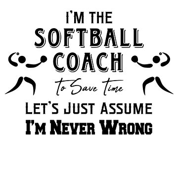 I'm The Softball Coach - To Save Time Let's Just Assume I'm Never Wrong by design2try