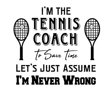 I'm The Tennis Coach - To Save Time Let's Just Assume I'm Never Wrong by design2try