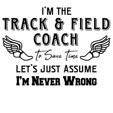 I'm The Track & Field Coach - To Save Time Let's Just Assume I'm Never Wrong by design2try