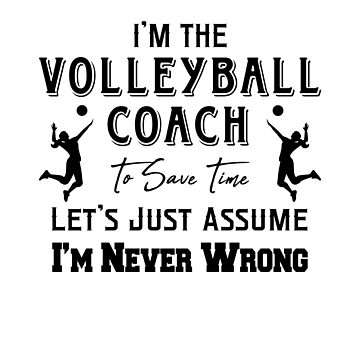 I'm The Volleyball Coach - To Save Time Let's Just Assume I'm Never Wrong by design2try