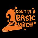 Don't Be A Basic Witch by wantneedlove