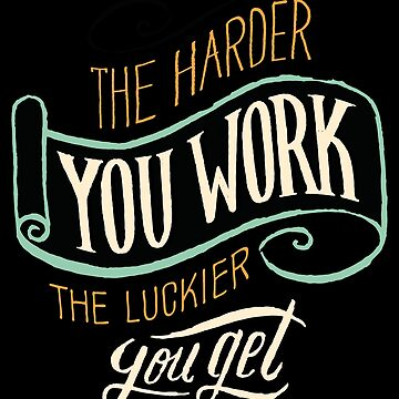 Motivational The Harder You Work The Luckier You Get by GeniusGecko