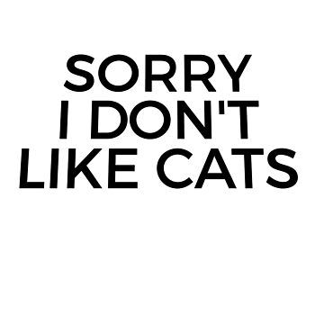 SORRY I DO NOT LIKE CATS by phys