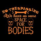 Halloween T-Shirts & Gifts: No Trespassing! We Have No More Space For The Bodies. by wantneedlove