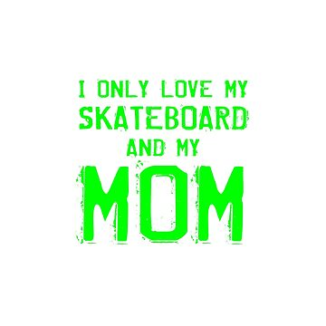 I Only Love My Skateboard And My Mom Skater Mother Gifts by kalamiotis13
