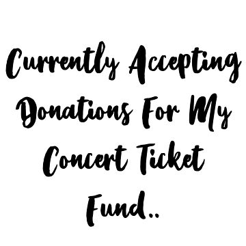 Currently Accepting Donations For My Concert Ticket Fund by rosetattoohes
