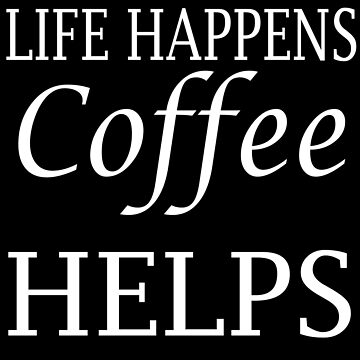 Life Happens Coffee Helps Funny Coffee Lovers Gift Deign by mrkprints