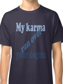 My Karma Ran Over Your Dogma Classic T-Shirt