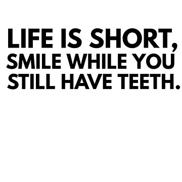 LIFE IS SHORT SMILE WHILE YOU STILL HAVE TEETH by phys