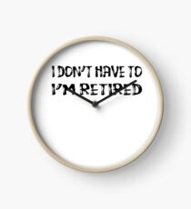 I Don't Have To I'm Retired Clock