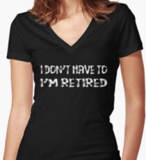 I Don't Have To I'm Retired Women's Fitted V-Neck T-Shirt