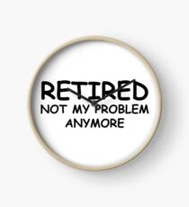Retired Not My Problem Anymore Clock