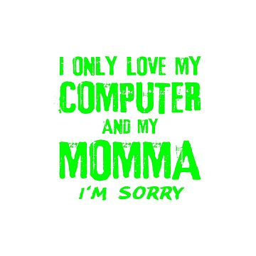 I Only Love My Computer And My Momma Mom Gamer Geek Gifts by kalamiotis13