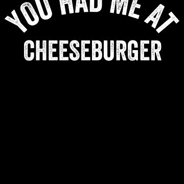 You Had Me At Cheeseburger by with-care