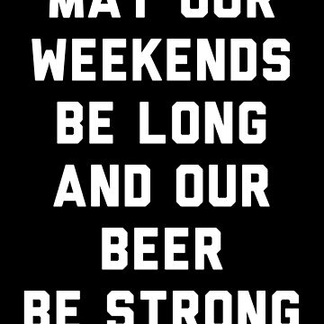 May Our Weeknds Be Long And Our Beer Be Strong by with-care