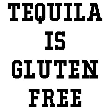 TEQUILA IS GLUTEN FREE by limitlezz