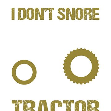 I Dont Snore I Dream Im A Tractor by Mill8ion