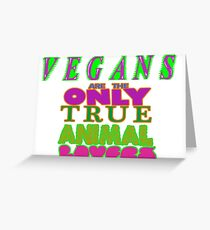 VEGANS ARE THE ONLY TRUE ANIMALS LOVERS. GO VEGAN. Greeting Card